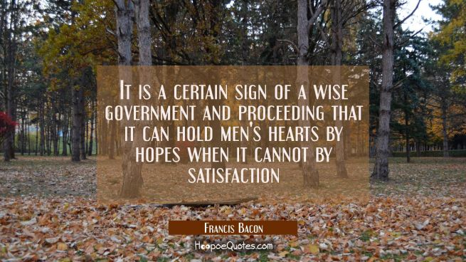 It is a certain sign of a wise government and proceeding that it can hold men's hearts by hopes whe
