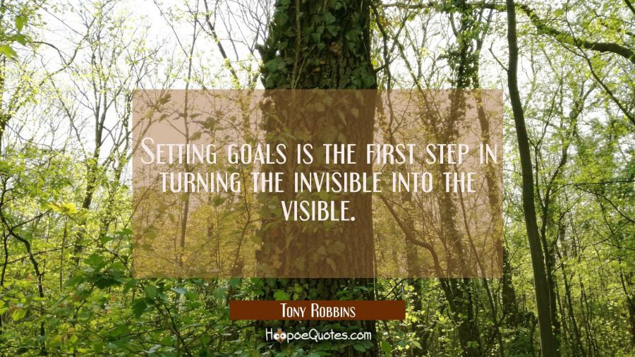 Setting goals is the first step in turning the invisible into the visible. Tony Robbins Quotes