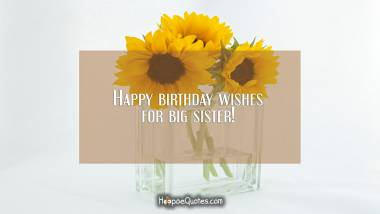 Happy birthday wishes for big sister! Quotes