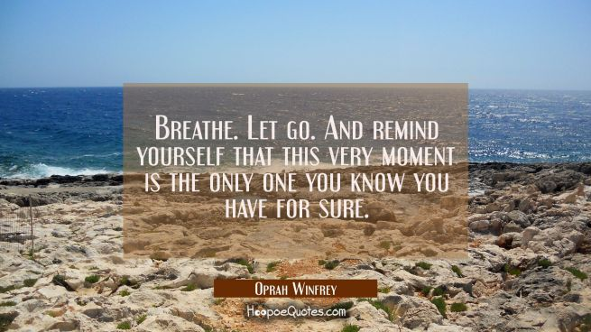 Breathe. Let go. And remind yourself that this very moment is the only one you know you have for su