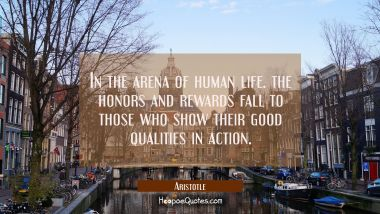 In the arena of human life the honors and rewards fall to those who show their good qualities in ac Aristotle Quotes