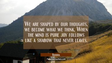 We are shaped by our thoughts, we become what we think. When the mind is pure joy follows like a sh