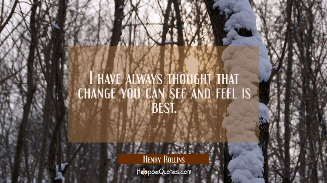 I have always thought that change you can see and feel is best.