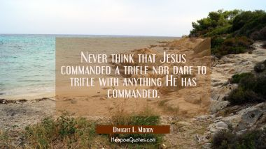 Never think that Jesus commanded a trifle nor dare to trifle with anything He has commanded.