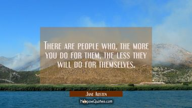 There are people who the more you do for them the less they will do for themselves.