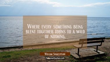 Where every something being blent together turns to a wild of nothing.