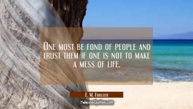 One must be fond of people and trust them if one is not to make a mess of life.