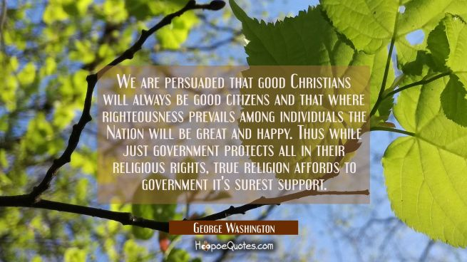 We are persuaded that good Christians will always be good citizens and that where righteousness pre