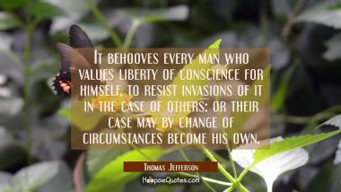 It behooves every man who values liberty of conscience for himself to resist invasions of it in the