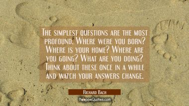 The simplest questions are the most profound. Where were you born? Where is your home? Where are yo