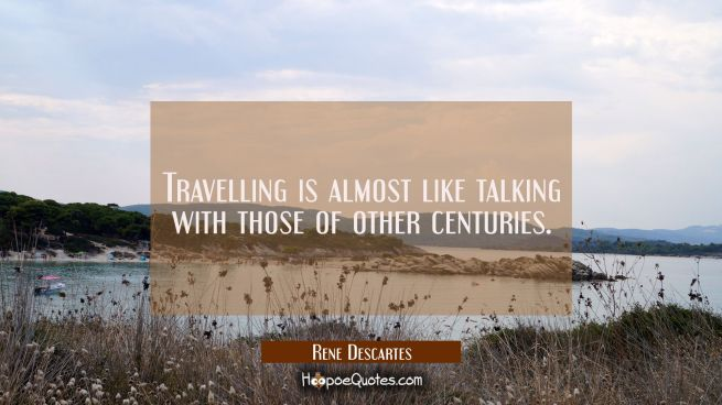 Travelling is almost like talking with those of other centuries.