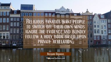 Religious fanatics want people to switch off their own minds ignore the evidence and blindly follow