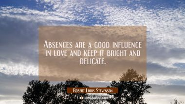 Absences are a good influence in love and keep it bright and delicate. Robert Louis Stevenson Quotes