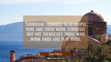 Surround yourself with people who take their work seriously but not themselves those who work hard