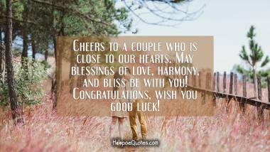 Cheers to a couple who is close to our hearts. May blessings of love, harmony, and bliss be with you! Congratulations, wish you good luck! Engagement Quotes