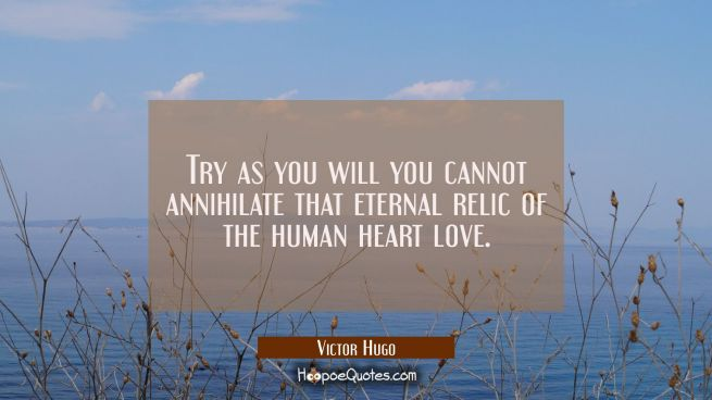 Try as you will you cannot annihilate that eternal relic of the human heart love.