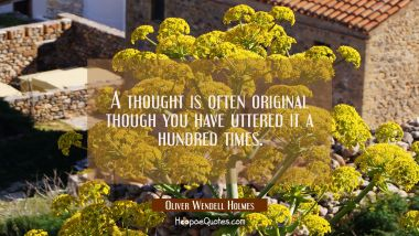 A thought is often original though you have uttered it a hundred times.