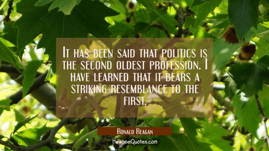 It has been said that politics is the second oldest profession. I have learned that it bears a stri Ronald Reagan Quotes