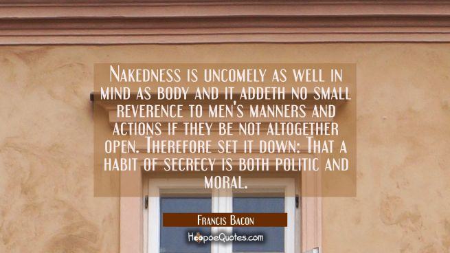Nakedness is uncomely as well in mind as body and it addeth no small reverence to men's manners and