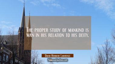 The proper study of mankind is man in his relation to his deity.