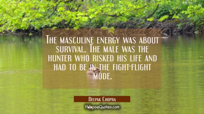 The masculine energy was about survival. The male was the hunter who risked his life and had to be