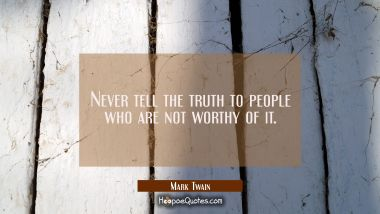 Never tell the truth to people who are not worthy of it. Mark Twain Quotes