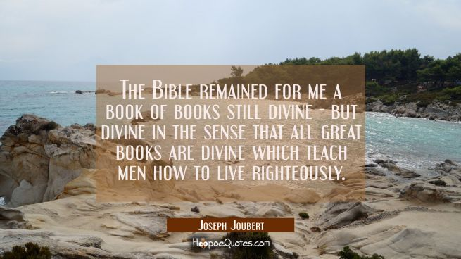 The Bible remained for me a book of books still divine - but divine in the sense that all great boo