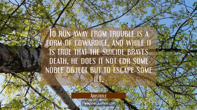 To run away from trouble is a form of cowardice and while it is true that the suicide braves death