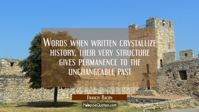 Words when written crystallize history, their very structure gives permanence to the unchangeable p