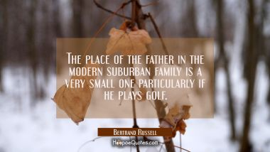 The place of the father in the modern suburban family is a very small one particularly if he plays