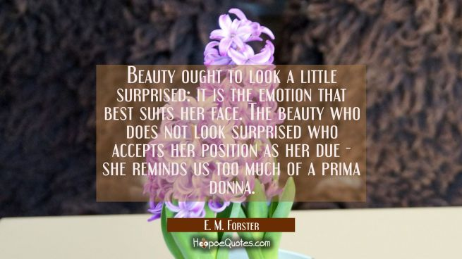 Beauty ought to look a little surprised: it is the emotion that best suits her face. The beauty who