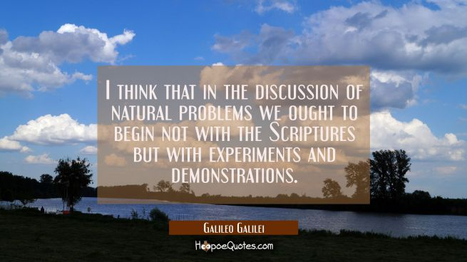 I think that in the discussion of natural problems we ought to begin not with the Scriptures but wi