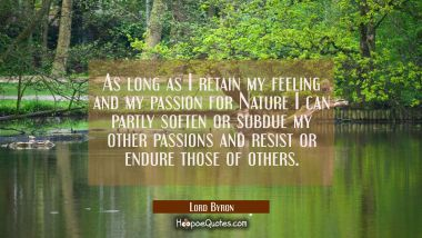 As long as I retain my feeling and my passion for Nature I can partly soften or subdue my other pas Lord Byron Quotes