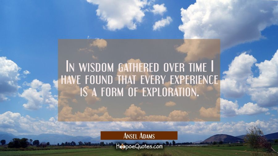 In wisdom gathered over time I have found that every experience is a form of exploration. Ansel Adams Quotes