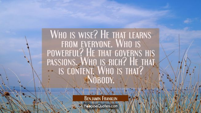 Who is wise? He that learns from everyone. Who is powerful? He that governs his passions. Who is ri