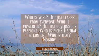 Who is wise? He that learns from everyone. Who is powerful? He that governs his passions. Who is ri Benjamin Franklin Quotes