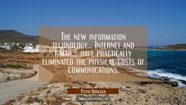 The new information technology... Internet and e-mail... have practically eliminated the physical c Peter Drucker Quotes