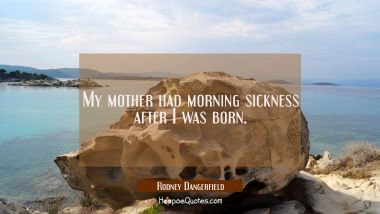 My mother had morning sickness after I was born.