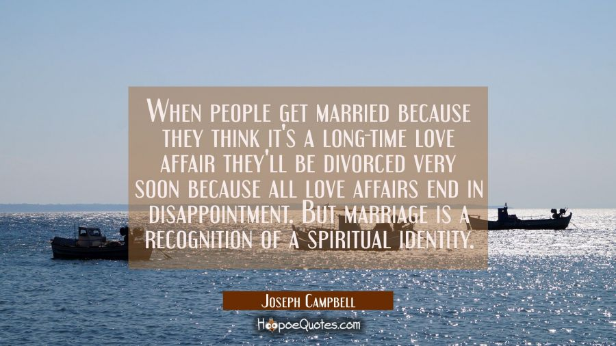 When people get married because they think it's a long-time love affair they'll be divorced very so Joseph Campbell Quotes