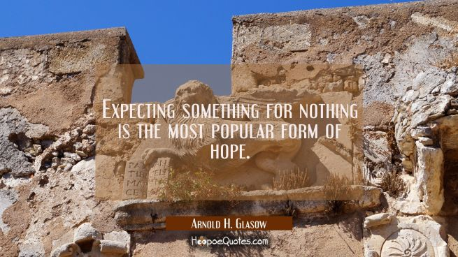 Expecting something for nothing is the most popular form of hope.