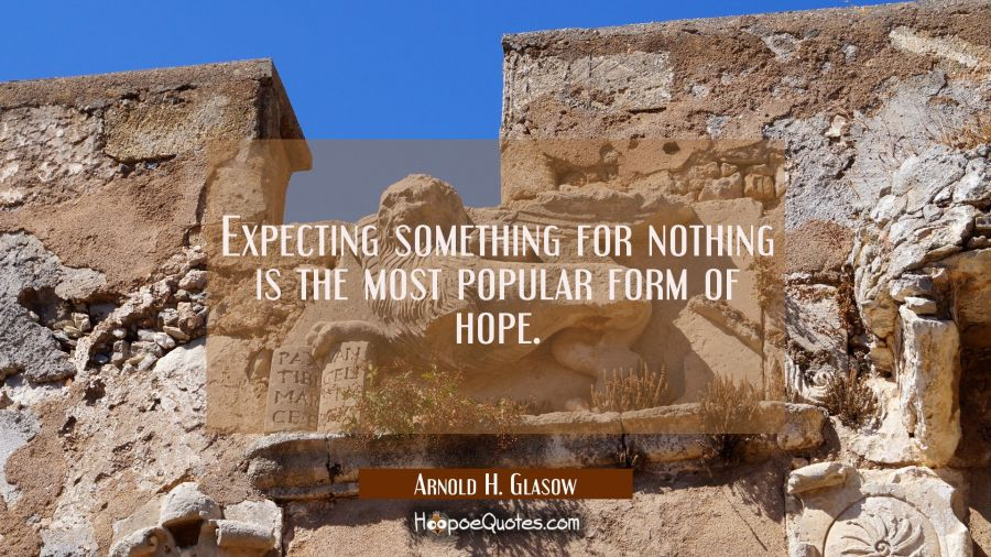Expecting something for nothing is the most popular form of hope. Arnold H. Glasow Quotes
