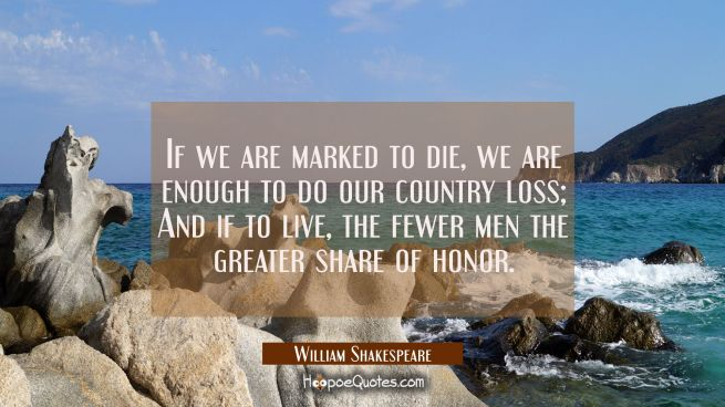 If we are marked to die we are enough to do our country loss, and if to live the fewer men the grea