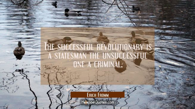 The successful revolutionary is a statesman the unsuccessful one a criminal.
