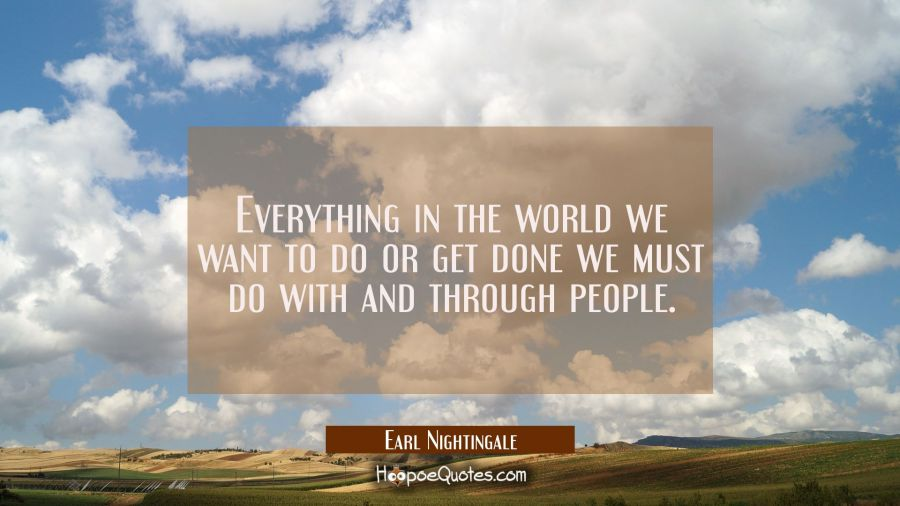 Everything in the world we want to do or get done we must do with and through people. Earl Nightingale Quotes