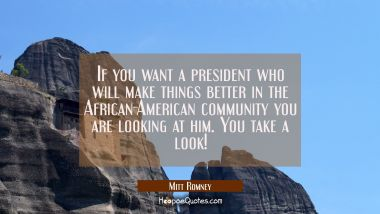 If you want a president who will make things better in the African-American community you are looki