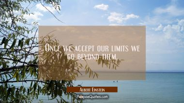 Once we accept our limits we go beyond them.