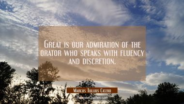 Great is our admiration of the orator who speaks with fluency and discretion.