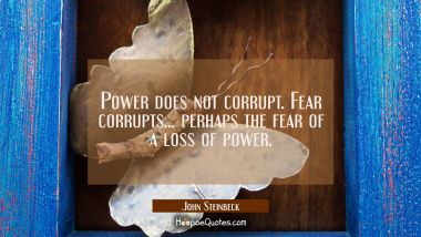 Power does not corrupt. Fear corrupts... perhaps the fear of a loss of power.