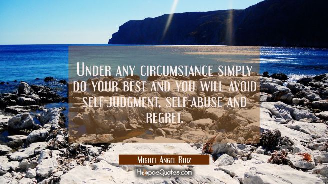 Under any circumstance simply do your best and you will avoid self-judgment self-abuse and regret.