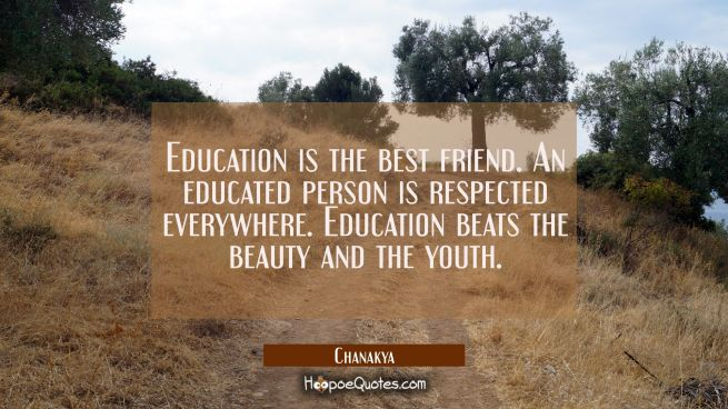 Education is the best friend. An educated person is respected everywhere. Education beats the beaut